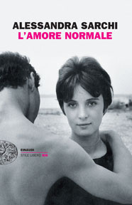 """Alessandra Sarchi, """"L'amore normale""""  Giulio Einaudi editore, Torino 2014"""