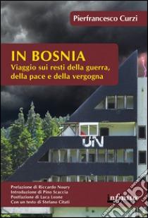In Bosnia. Viaggio sui resti della guerra, della pace e della vergogna